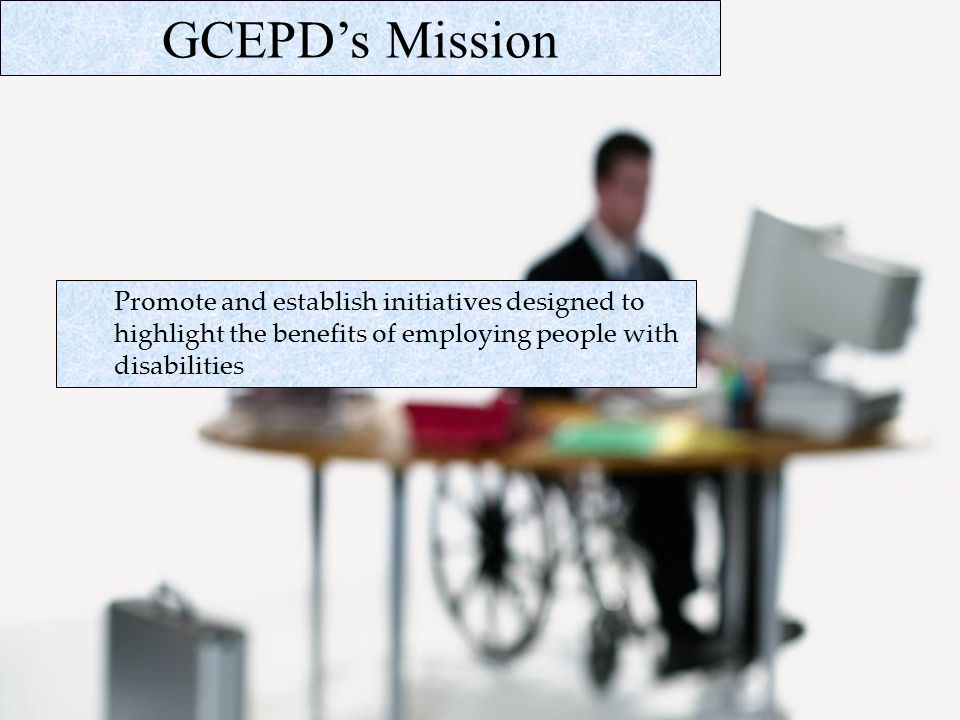 GCEPDs Mission Promote and establish initiatives designed to highlight the benefits of employing people with disabilities