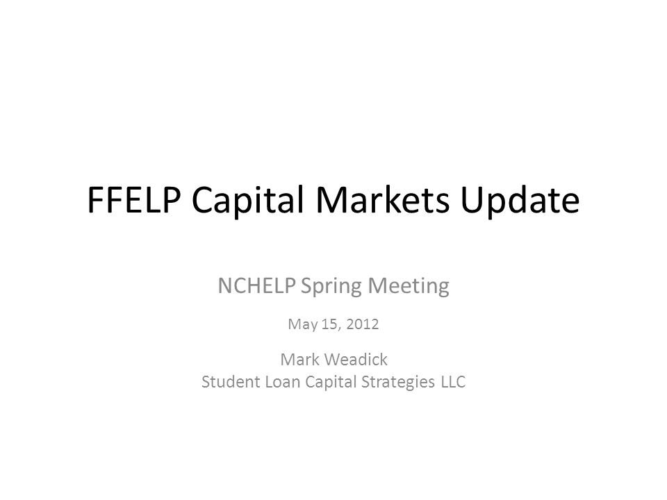 FFELP Capital Markets Update NCHELP Spring Meeting May 15, 2012 Mark Weadick Student Loan Capital Strategies LLC