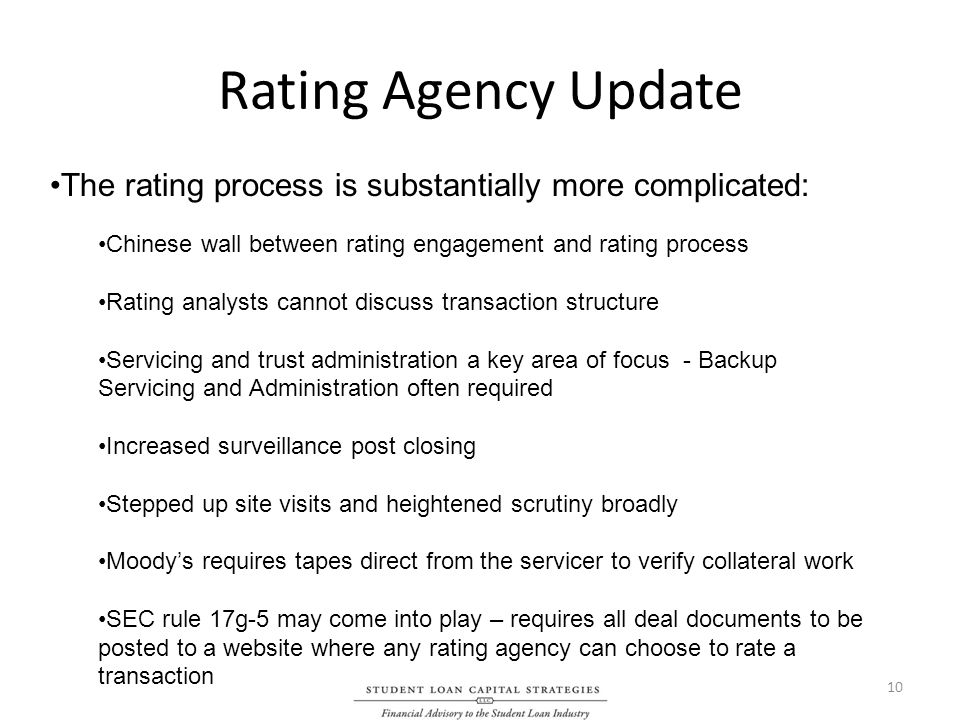 Rating Agency Update The rating process is substantially more complicated: Chinese wall between rating engagement and rating process Rating analysts cannot discuss transaction structure Servicing and trust administration a key area of focus - Backup Servicing and Administration often required Increased surveillance post closing Stepped up site visits and heightened scrutiny broadly Moodys requires tapes direct from the servicer to verify collateral work SEC rule 17g-5 may come into play – requires all deal documents to be posted to a website where any rating agency can choose to rate a transaction 10