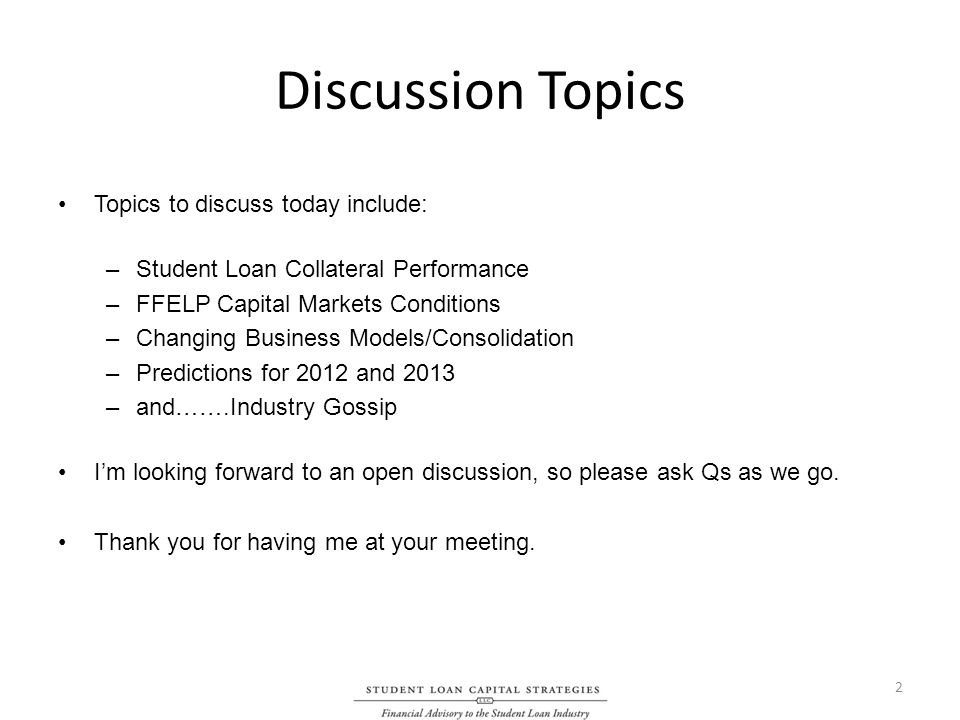 Discussion Topics Topics to discuss today include: –Student Loan Collateral Performance –FFELP Capital Markets Conditions –Changing Business Models/Consolidation –Predictions for 2012 and 2013 –and…….Industry Gossip Im looking forward to an open discussion, so please ask Qs as we go.