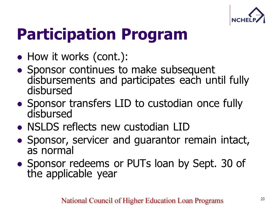 Participation Program How it works (cont.): Sponsor continues to make subsequent disbursements and participates each until fully disbursed Sponsor transfers LID to custodian once fully disbursed NSLDS reflects new custodian LID Sponsor, servicer and guarantor remain intact, as normal Sponsor redeems or PUTs loan by Sept.