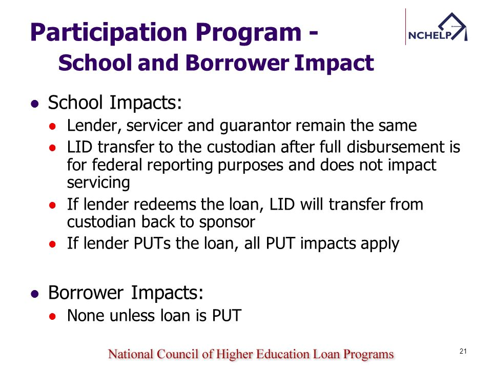 Participation Program - School and Borrower Impact School Impacts: Lender, servicer and guarantor remain the same LID transfer to the custodian after full disbursement is for federal reporting purposes and does not impact servicing If lender redeems the loan, LID will transfer from custodian back to sponsor If lender PUTs the loan, all PUT impacts apply Borrower Impacts: None unless loan is PUT 21