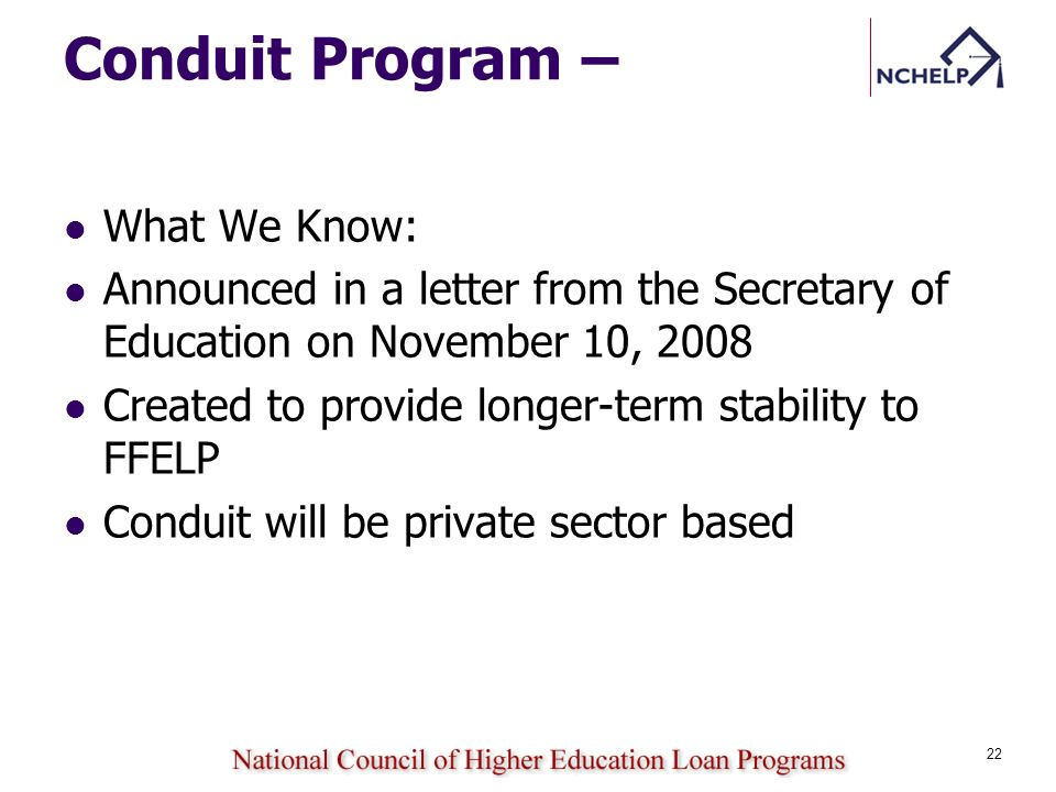Conduit Program – What We Know: Announced in a letter from the Secretary of Education on November 10, 2008 Created to provide longer-term stability to FFELP Conduit will be private sector based 22