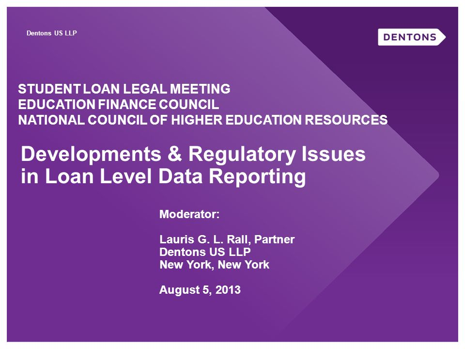Dentons US LLP Developments & Regulatory Issues in Loan Level Data Reporting STUDENT LOAN LEGAL MEETING EDUCATION FINANCE COUNCIL NATIONAL COUNCIL OF HIGHER EDUCATION RESOURCES Moderator: Lauris G.