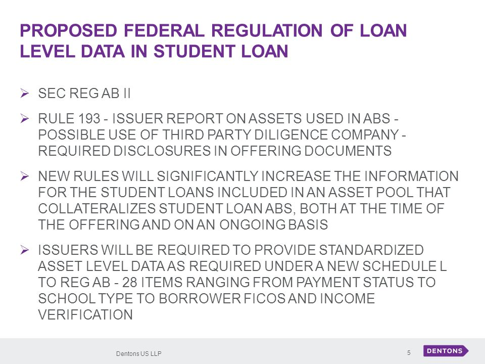 Dentons US LLP 5 PROPOSED FEDERAL REGULATION OF LOAN LEVEL DATA IN STUDENT LOAN SEC REG AB II RULE 193 - ISSUER REPORT ON ASSETS USED IN ABS - POSSIBLE USE OF THIRD PARTY DILIGENCE COMPANY - REQUIRED DISCLOSURES IN OFFERING DOCUMENTS NEW RULES WILL SIGNIFICANTLY INCREASE THE INFORMATION FOR THE STUDENT LOANS INCLUDED IN AN ASSET POOL THAT COLLATERALIZES STUDENT LOAN ABS, BOTH AT THE TIME OF THE OFFERING AND ON AN ONGOING BASIS ISSUERS WILL BE REQUIRED TO PROVIDE STANDARDIZED ASSET LEVEL DATA AS REQUIRED UNDER A NEW SCHEDULE L TO REG AB - 28 ITEMS RANGING FROM PAYMENT STATUS TO SCHOOL TYPE TO BORROWER FICOS AND INCOME VERIFICATION