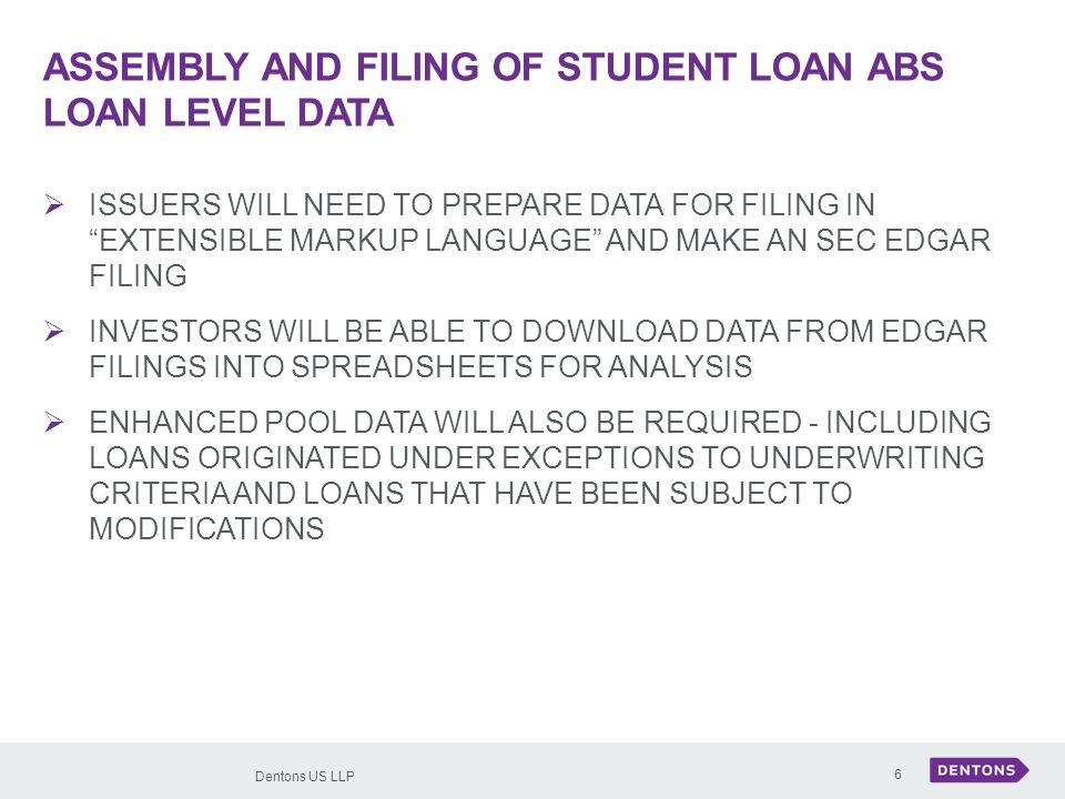 Dentons US LLP 6 ASSEMBLY AND FILING OF STUDENT LOAN ABS LOAN LEVEL DATA ISSUERS WILL NEED TO PREPARE DATA FOR FILING IN EXTENSIBLE MARKUP LANGUAGE AND MAKE AN SEC EDGAR FILING INVESTORS WILL BE ABLE TO DOWNLOAD DATA FROM EDGAR FILINGS INTO SPREADSHEETS FOR ANALYSIS ENHANCED POOL DATA WILL ALSO BE REQUIRED - INCLUDING LOANS ORIGINATED UNDER EXCEPTIONS TO UNDERWRITING CRITERIA AND LOANS THAT HAVE BEEN SUBJECT TO MODIFICATIONS