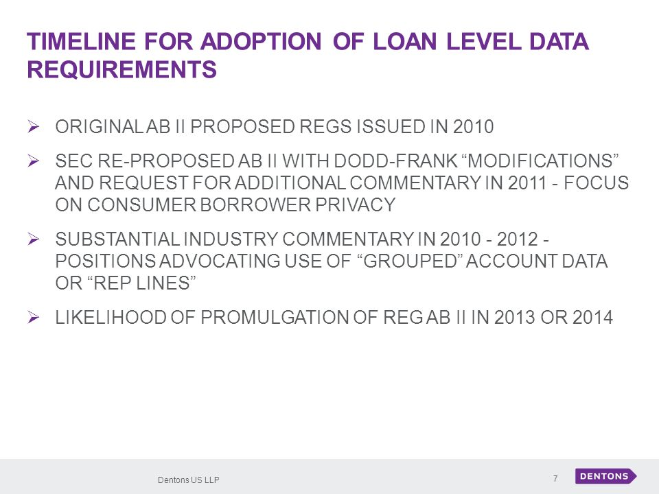 Dentons US LLP 7 TIMELINE FOR ADOPTION OF LOAN LEVEL DATA REQUIREMENTS ORIGINAL AB II PROPOSED REGS ISSUED IN 2010 SEC RE-PROPOSED AB II WITH DODD-FRANK MODIFICATIONS AND REQUEST FOR ADDITIONAL COMMENTARY IN 2011 - FOCUS ON CONSUMER BORROWER PRIVACY SUBSTANTIAL INDUSTRY COMMENTARY IN 2010 - 2012 - POSITIONS ADVOCATING USE OF GROUPED ACCOUNT DATA OR REP LINES LIKELIHOOD OF PROMULGATION OF REG AB II IN 2013 OR 2014