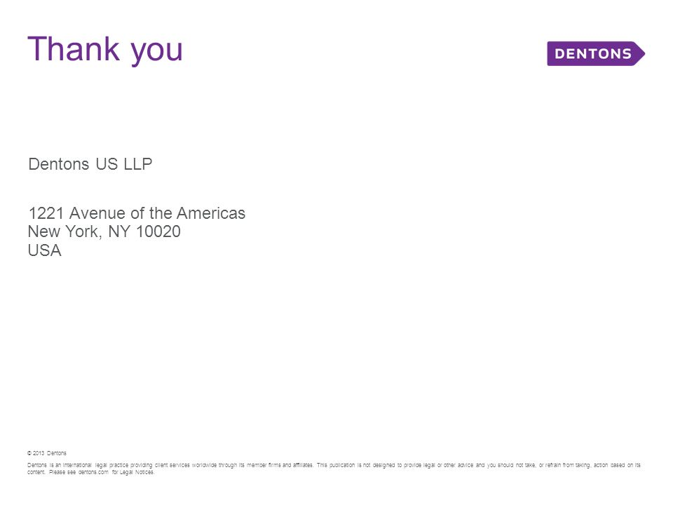 Thank you Dentons US LLP 1221 Avenue of the Americas New York, NY 10020 USA © 2013 Dentons Dentons is an international legal practice providing client services worldwide through its member firms and affiliates.