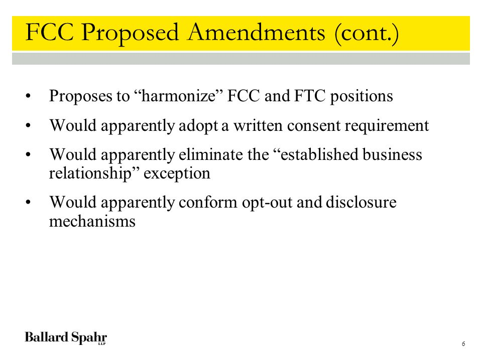 6 FCC Proposed Amendments (cont.) Proposes to harmonize FCC and FTC positions Would apparently adopt a written consent requirement Would apparently eliminate the established business relationship exception Would apparently conform opt-out and disclosure mechanisms