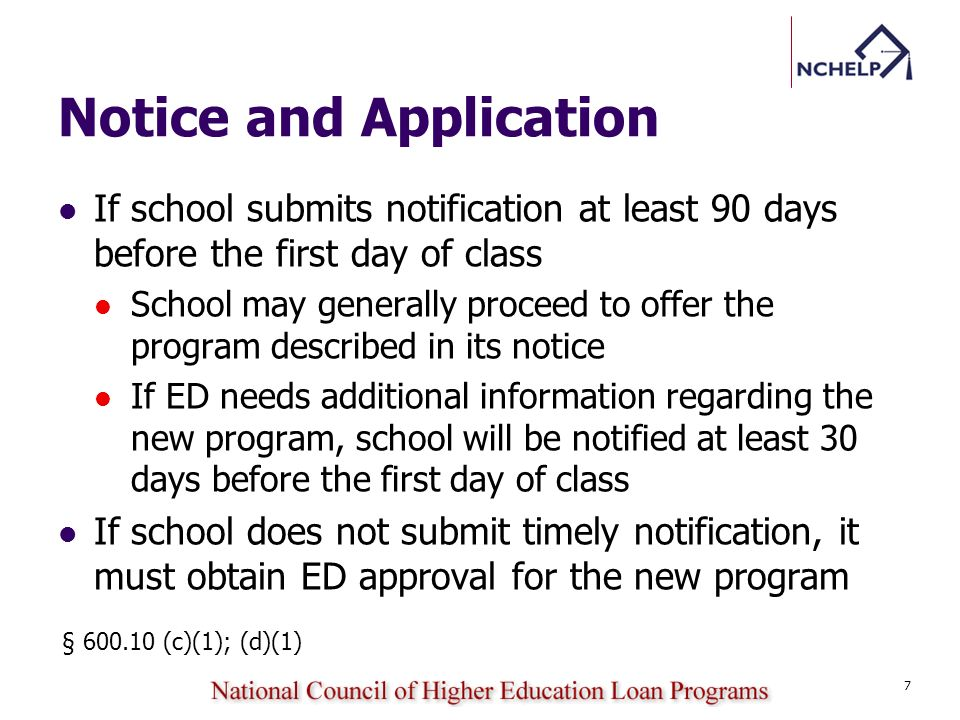Notice and Application If school submits notification at least 90 days before the first day of class School may generally proceed to offer the program described in its notice If ED needs additional information regarding the new program, school will be notified at least 30 days before the first day of class If school does not submit timely notification, it must obtain ED approval for the new program 7 § 600.10 (c)(1); (d)(1)
