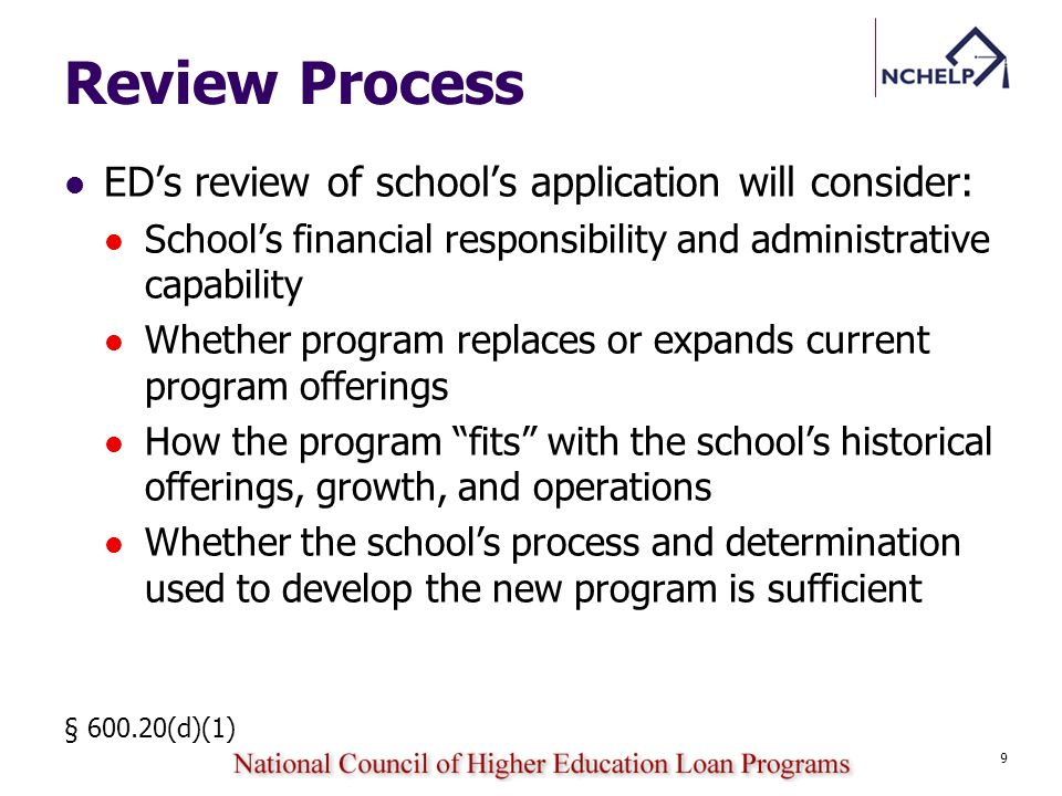 Review Process EDs review of schools application will consider: Schools financial responsibility and administrative capability Whether program replaces or expands current program offerings How the program fits with the schools historical offerings, growth, and operations Whether the schools process and determination used to develop the new program is sufficient § 600.20(d)(1) 9