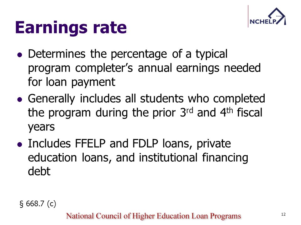 Earnings rate Determines the percentage of a typical program completers annual earnings needed for loan payment Generally includes all students who completed the program during the prior 3 rd and 4 th fiscal years Includes FFELP and FDLP loans, private education loans, and institutional financing debt § 668.7 (c) 12