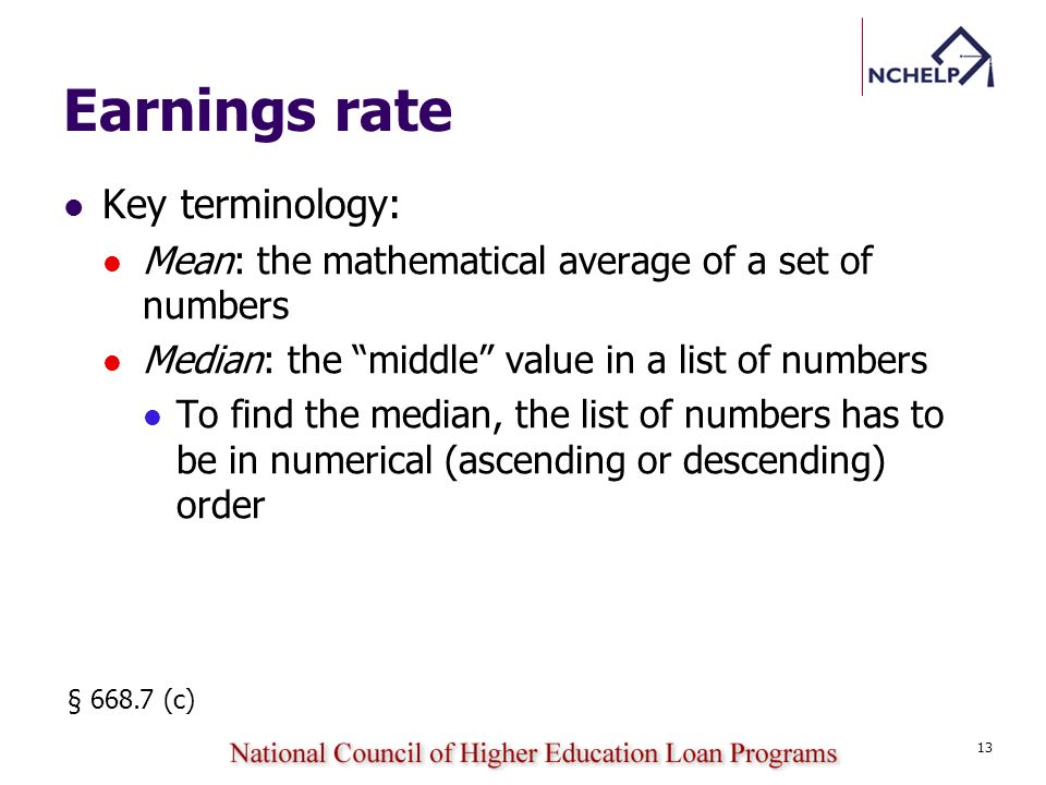 Earnings rate Key terminology: Mean: the mathematical average of a set of numbers Median: the middle value in a list of numbers To find the median, the list of numbers has to be in numerical (ascending or descending) order § 668.7 (c) 13