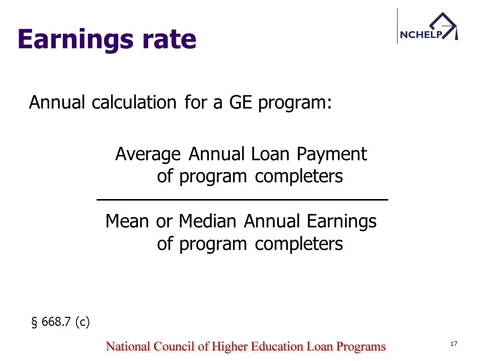 Earnings rate Annual calculation for a GE program: Average Annual Loan Payment of program completers Mean or Median Annual Earnings of program completers § 668.7 (c) 17