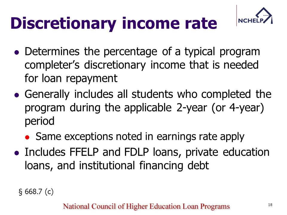 Discretionary income rate Determines the percentage of a typical program completers discretionary income that is needed for loan repayment Generally includes all students who completed the program during the applicable 2-year (or 4-year) period Same exceptions noted in earnings rate apply Includes FFELP and FDLP loans, private education loans, and institutional financing debt § 668.7 (c) 18