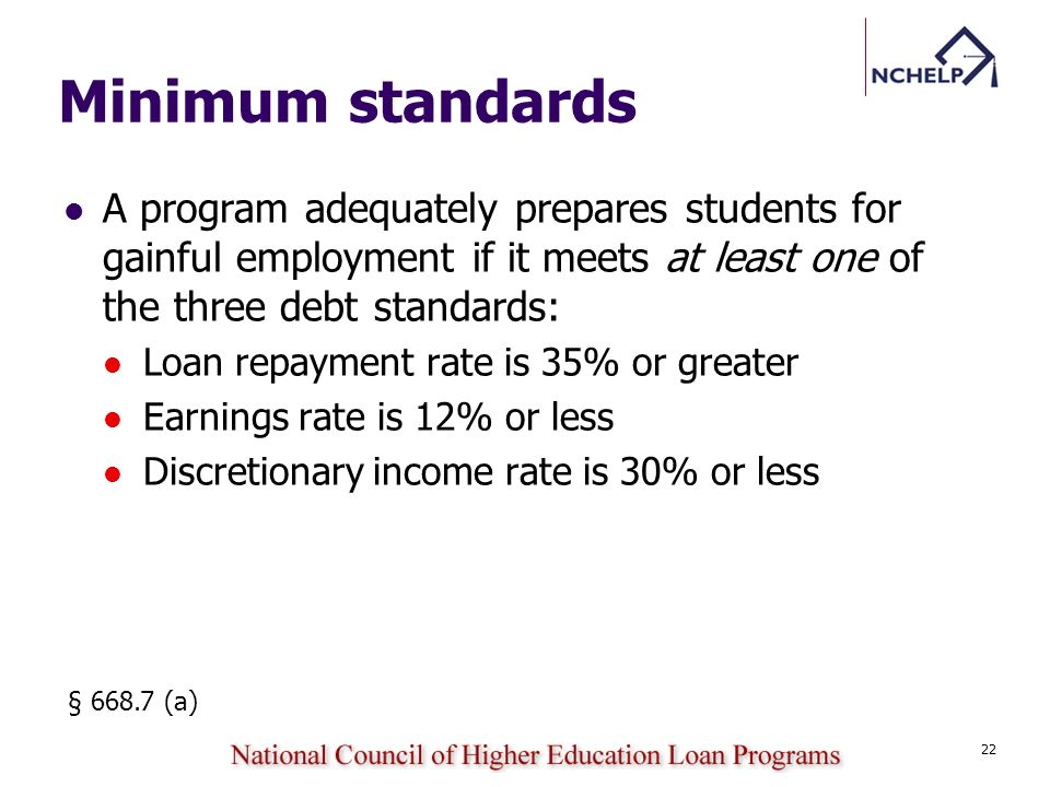 A program adequately prepares students for gainful employment if it meets at least one of the three debt standards: Loan repayment rate is 35% or greater Earnings rate is 12% or less Discretionary income rate is 30% or less § 668.7 (a) 22