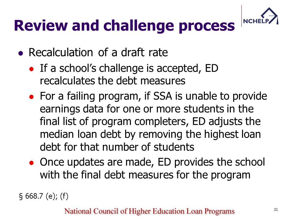 Review and challenge process Recalculation of a draft rate If a schools challenge is accepted, ED recalculates the debt measures For a failing program, if SSA is unable to provide earnings data for one or more students in the final list of program completers, ED adjusts the median loan debt by removing the highest loan debt for that number of students Once updates are made, ED provides the school with the final debt measures for the program § 668.7 (e); (f) 31