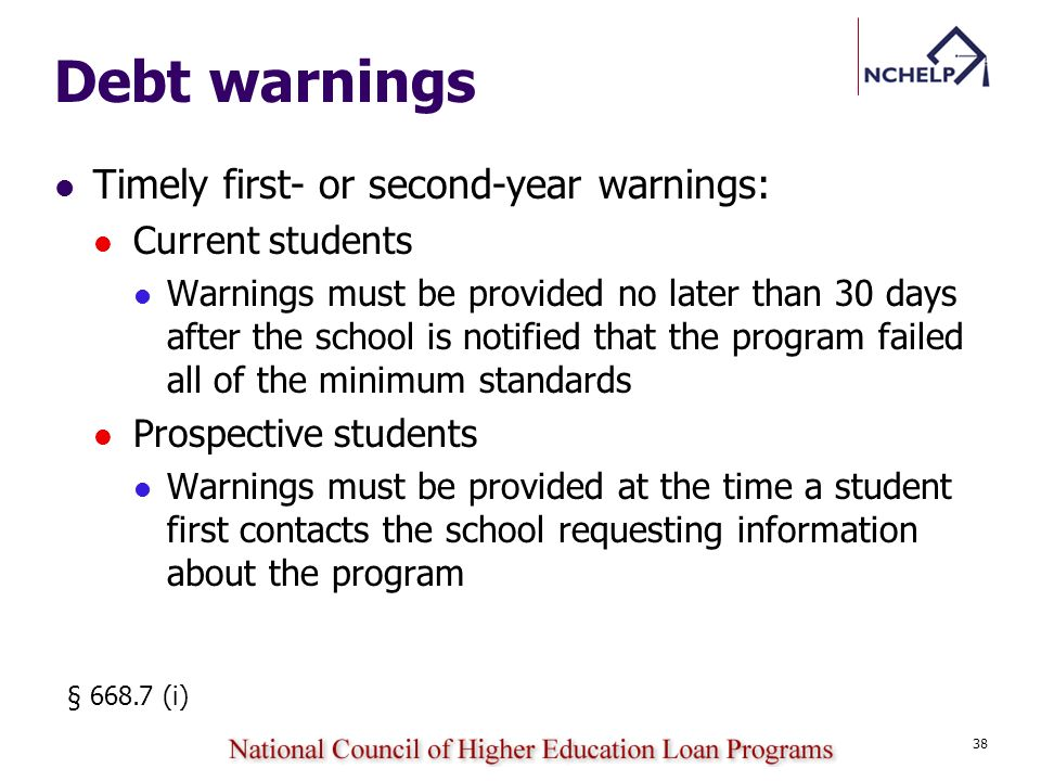 Debt warnings Timely first- or second-year warnings: Current students Warnings must be provided no later than 30 days after the school is notified that the program failed all of the minimum standards Prospective students Warnings must be provided at the time a student first contacts the school requesting information about the program § 668.7 (i) 38
