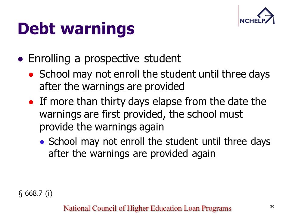 Debt warnings Enrolling a prospective student School may not enroll the student until three days after the warnings are provided If more than thirty days elapse from the date the warnings are first provided, the school must provide the warnings again School may not enroll the student until three days after the warnings are provided again § 668.7 (i) 39