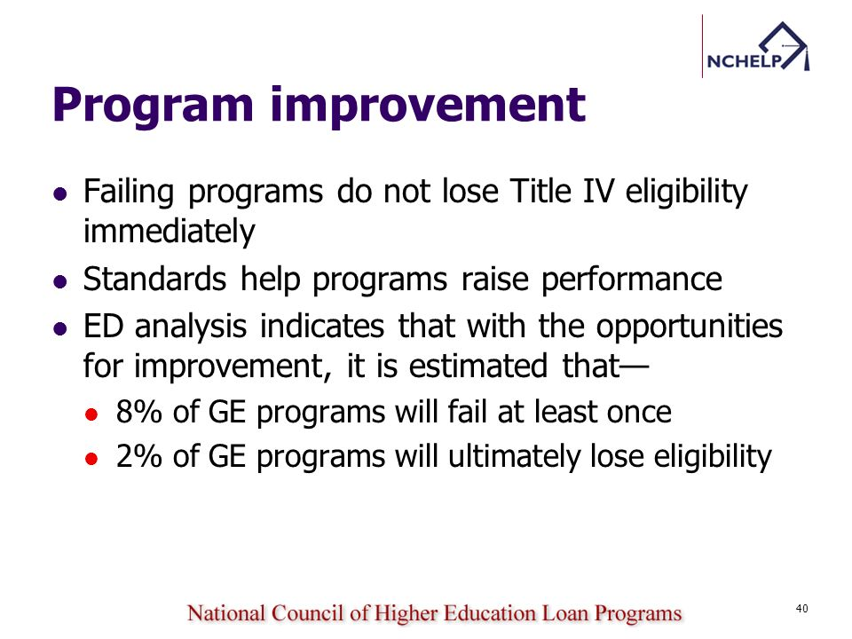 Program improvement Failing programs do not lose Title IV eligibility immediately Standards help programs raise performance ED analysis indicates that with the opportunities for improvement, it is estimated that 8% of GE programs will fail at least once 2% of GE programs will ultimately lose eligibility 40