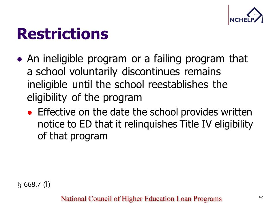 Restrictions An ineligible program or a failing program that a school voluntarily discontinues remains ineligible until the school reestablishes the eligibility of the program Effective on the date the school provides written notice to ED that it relinquishes Title IV eligibility of that program § 668.7 (l) 42