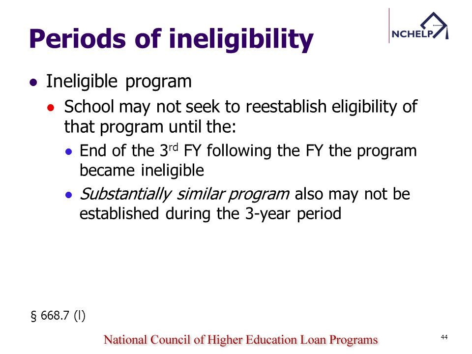 Periods of ineligibility Ineligible program School may not seek to reestablish eligibility of that program until the: End of the 3 rd FY following the FY the program became ineligible Substantially similar program also may not be established during the 3-year period § 668.7 (l) 44