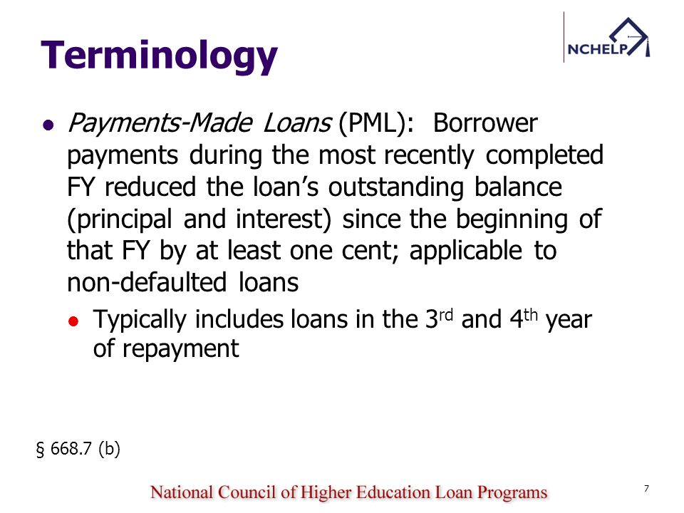 Terminology Payments-Made Loans (PML): Borrower payments during the most recently completed FY reduced the loans outstanding balance (principal and interest) since the beginning of that FY by at least one cent; applicable to non-defaulted loans Typically includes loans in the 3 rd and 4 th year of repayment § 668.7 (b) 7