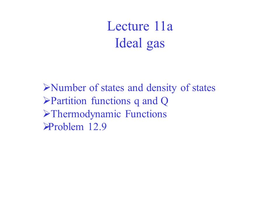 Lecture 11a Ideal gas Number of states and density of states Partition functions q and Q Thermodynamic Functions Problem 12.9