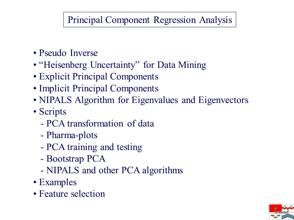 Pseudo Inverse Heisenberg Uncertainty for Data Mining Explicit Principal Components Implicit Principal Components NIPALS Algorithm for Eigenvalues and Eigenvectors Scripts - PCA transformation of data - Pharma-plots - PCA training and testing - Bootstrap PCA - NIPALS and other PCA algorithms Examples Feature selection Principal Component Regression Analysis