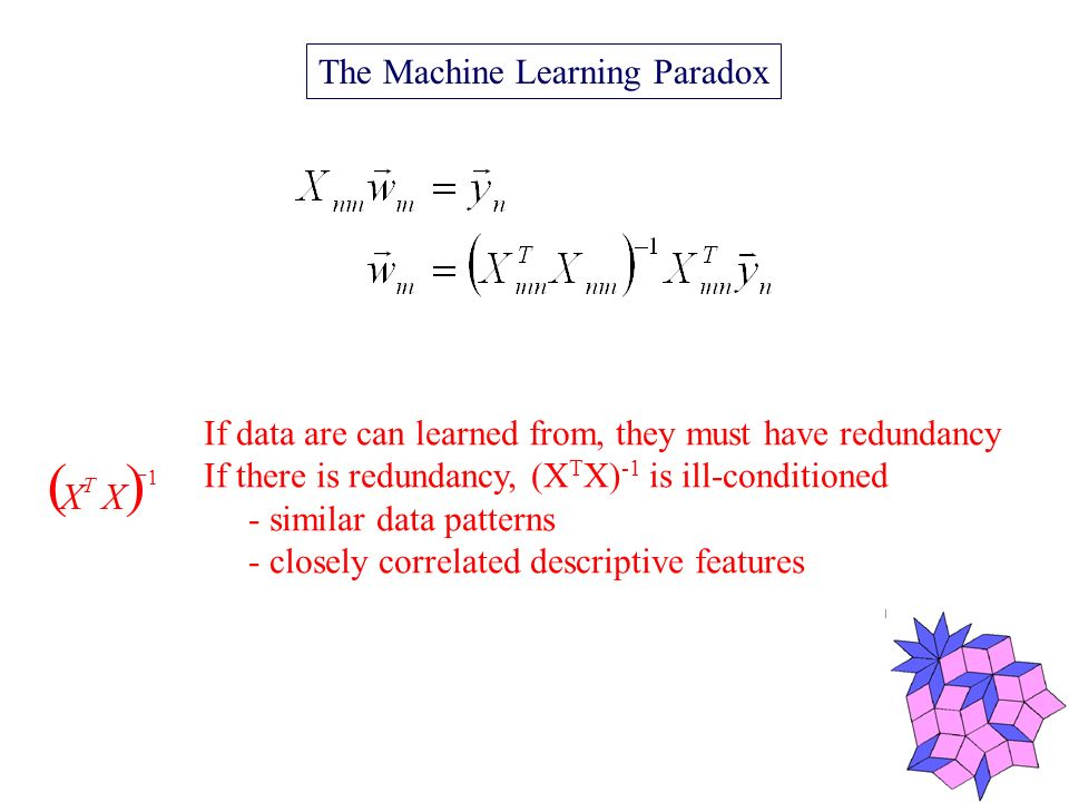 The Machine Learning Paradox 1 XX T If data are can learned from, they must have redundancy If there is redundancy, (X T X) -1 is ill-conditioned - similar data patterns - closely correlated descriptive features