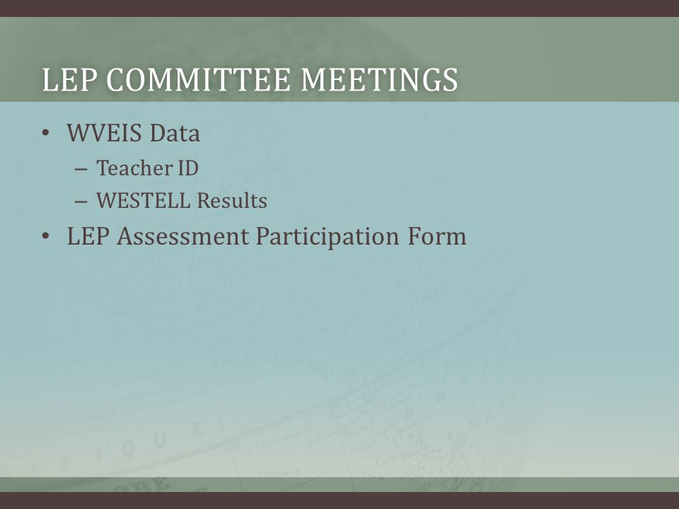 LEP COMMITTEE MEETINGSLEP COMMITTEE MEETINGS WVEIS Data – Teacher ID – WESTELL Results LEP Assessment Participation Form