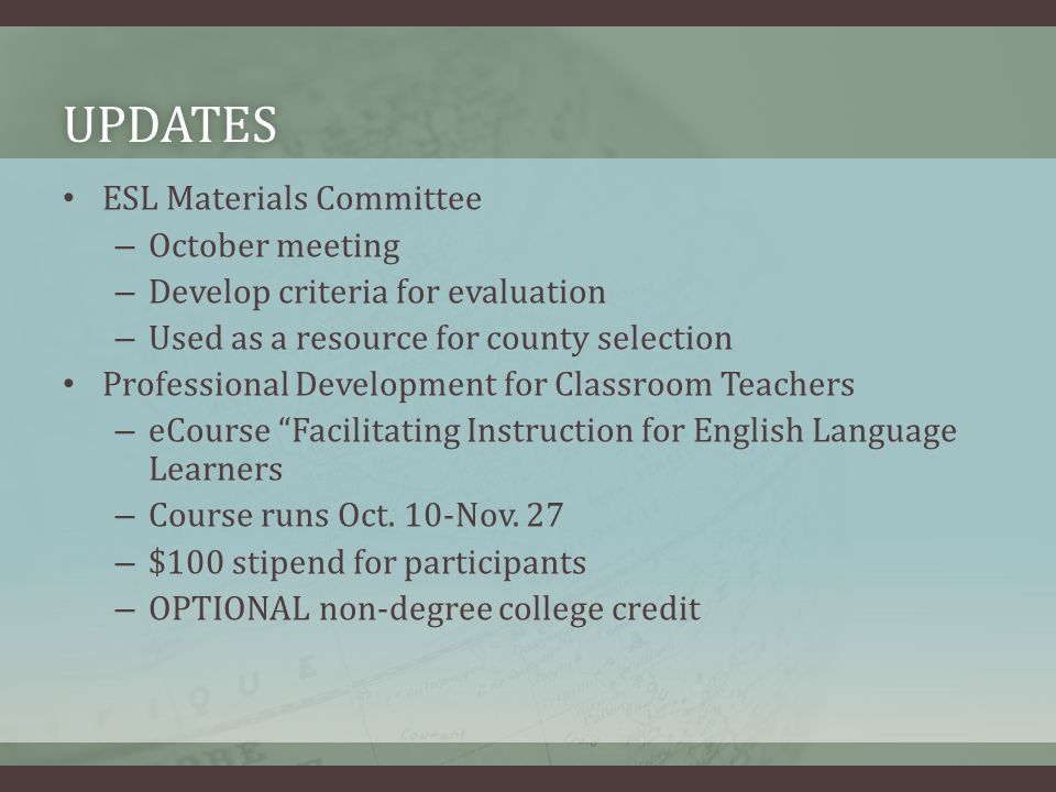 UPDATES ESL Materials Committee – October meeting – Develop criteria for evaluation – Used as a resource for county selection Professional Development for Classroom Teachers – eCourse Facilitating Instruction for English Language Learners – Course runs Oct.