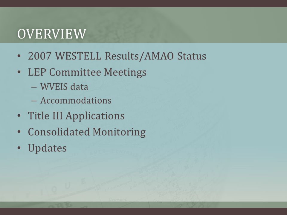OVERVIEW 2007 WESTELL Results/AMAO Status LEP Committee Meetings – WVEIS data – Accommodations Title III Applications Consolidated Monitoring Updates