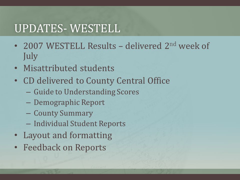 UPDATES- WESTELLUPDATES- WESTELL 2007 WESTELL Results – delivered 2 nd week of July Misattributed students CD delivered to County Central Office – Guide to Understanding Scores – Demographic Report – County Summary – Individual Student Reports Layout and formatting Feedback on Reports