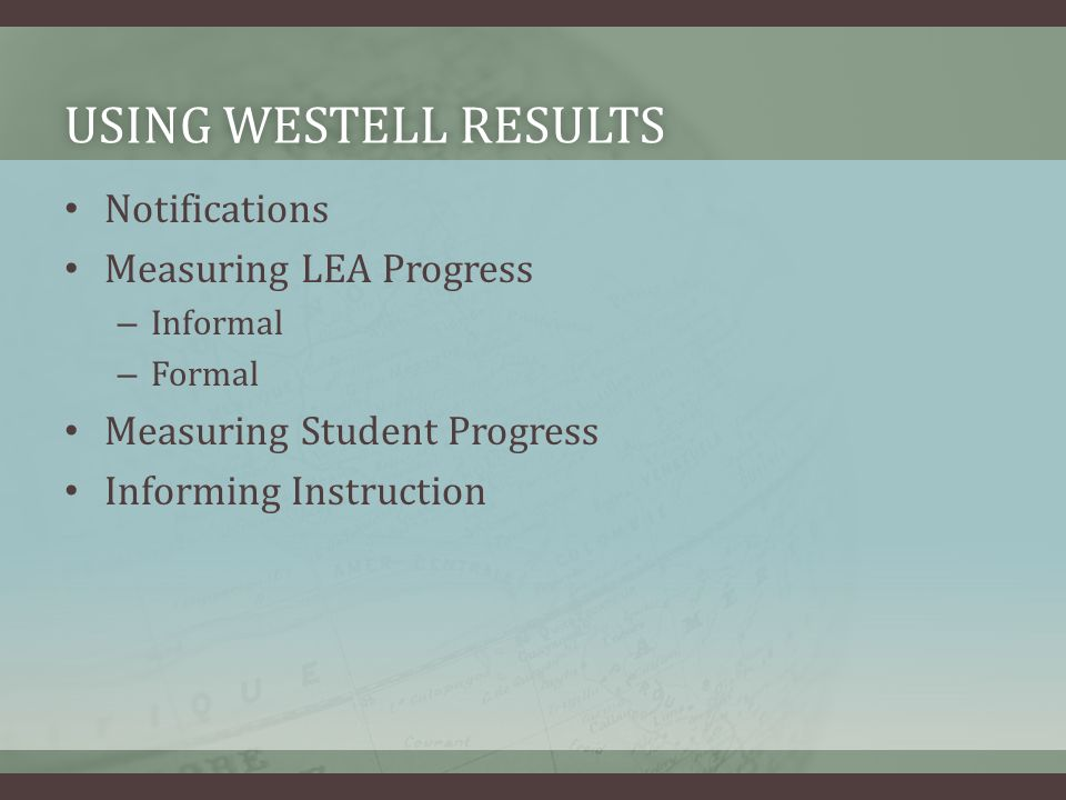 USING WESTELL RESULTSUSING WESTELL RESULTS Notifications Measuring LEA Progress – Informal – Formal Measuring Student Progress Informing Instruction