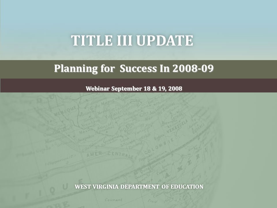 TITLE III UPDATETITLE III UPDATE Planning for Success In 2008-09 Webinar September 18 & 19, 2008 WEST VIRGINIA DEPARTMENT OF EDUCATIONWEST VIRGINIA DEPARTMENT OF EDUCATION