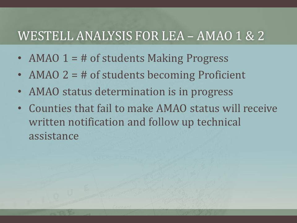 WESTELL ANALYSIS FOR LEA – AMAO 1 & 2WESTELL ANALYSIS FOR LEA – AMAO 1 & 2 AMAO 1 = # of students Making Progress AMAO 2 = # of students becoming Proficient AMAO status determination is in progress Counties that fail to make AMAO status will receive written notification and follow up technical assistance