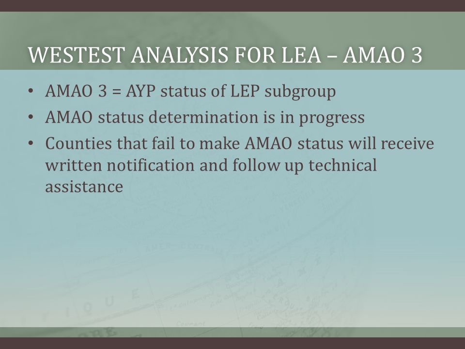 WESTEST ANALYSIS FOR LEA – AMAO 3WESTEST ANALYSIS FOR LEA – AMAO 3 AMAO 3 = AYP status of LEP subgroup AMAO status determination is in progress Counties that fail to make AMAO status will receive written notification and follow up technical assistance