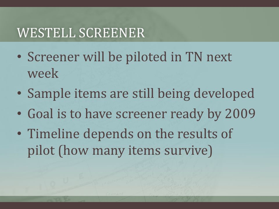 WESTELL SCREENERWESTELL SCREENER Screener will be piloted in TN next week Sample items are still being developed Goal is to have screener ready by 2009 Timeline depends on the results of pilot (how many items survive)