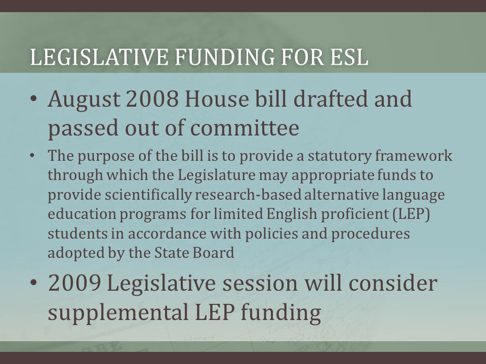 LEGISLATIVE FUNDING FOR ESLLEGISLATIVE FUNDING FOR ESL August 2008 House bill drafted and passed out of committee The purpose of the bill is to provide a statutory framework through which the Legislature may appropriate funds to provide scientifically research-based alternative language education programs for limited English proficient (LEP) students in accordance with policies and procedures adopted by the State Board 2009 Legislative session will consider supplemental LEP funding