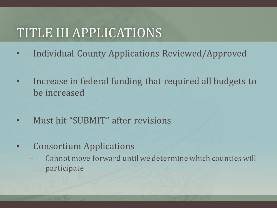 TITLE III APPLICATIONSTITLE III APPLICATIONS Individual County Applications Reviewed/Approved Increase in federal funding that required all budgets to be increased Must hit SUBMIT after revisions Consortium Applications – Cannot move forward until we determine which counties will participate