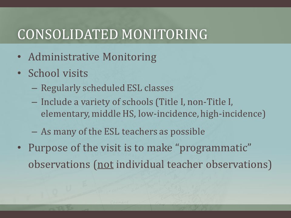 CONSOLIDATED MONITORINGCONSOLIDATED MONITORING Administrative Monitoring School visits – Regularly scheduled ESL classes – Include a variety of schools (Title I, non-Title I, elementary, middle HS, low-incidence, high-incidence) – As many of the ESL teachers as possible Purpose of the visit is to make programmatic observations (not individual teacher observations)