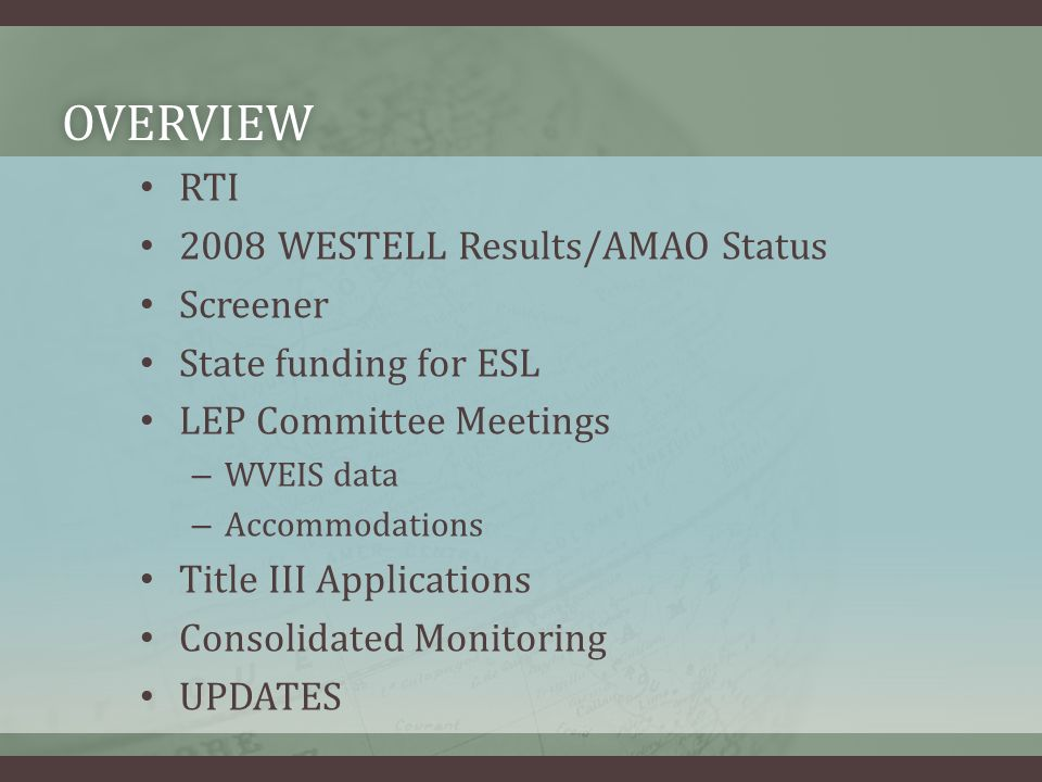 OVERVIEW RTI 2008 WESTELL Results/AMAO Status Screener State funding for ESL LEP Committee Meetings – WVEIS data – Accommodations Title III Applications Consolidated Monitoring UPDATES