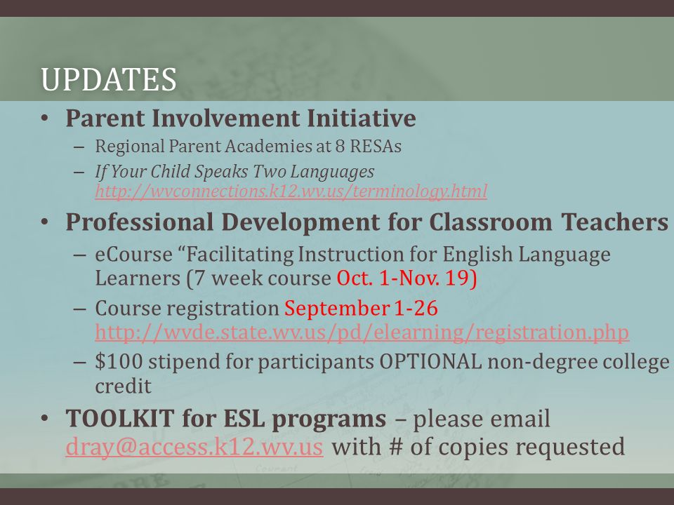 UPDATES Parent Involvement Initiative – Regional Parent Academies at 8 RESAs – If Your Child Speaks Two Languages http://wvconnections.k12.wv.us/terminology.html http://wvconnections.k12.wv.us/terminology.html Professional Development for Classroom Teachers – eCourse Facilitating Instruction for English Language Learners (7 week course Oct.