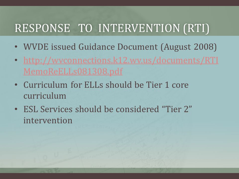 RESPONSE TO INTERVENTION (RTI)RESPONSE TO INTERVENTION (RTI) WVDE issued Guidance Document (August 2008) http://wvconnections.k12.wv.us/documents/RTI MemoReELLs081308.pdf http://wvconnections.k12.wv.us/documents/RTI MemoReELLs081308.pdf Curriculum for ELLs should be Tier 1 core curriculum ESL Services should be considered Tier 2 intervention