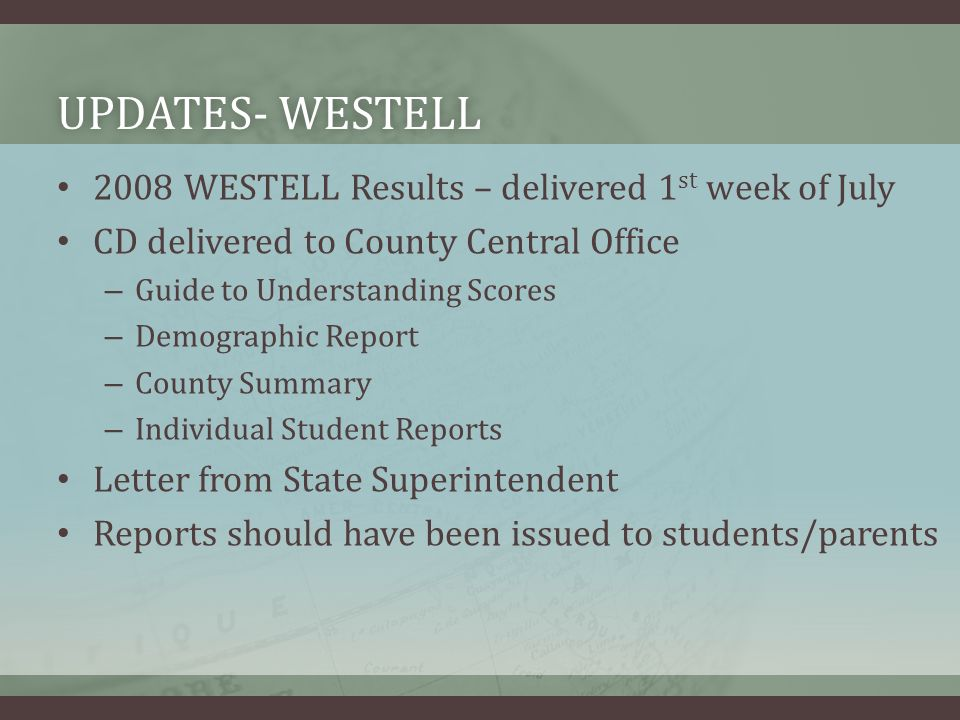 UPDATES- WESTELLUPDATES- WESTELL 2008 WESTELL Results – delivered 1 st week of July CD delivered to County Central Office – Guide to Understanding Scores – Demographic Report – County Summary – Individual Student Reports Letter from State Superintendent Reports should have been issued to students/parents