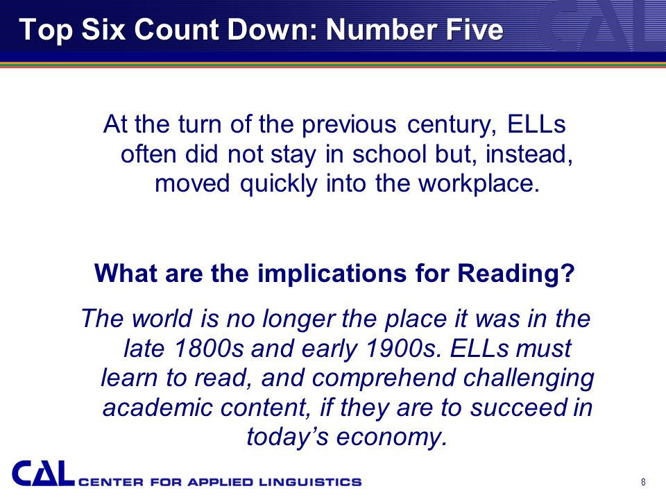 7 Top Six Count Down: Number Five FALSE At the turn of the previous century, ELLs often did not stay in school but, instead, moved quickly into the workplace.