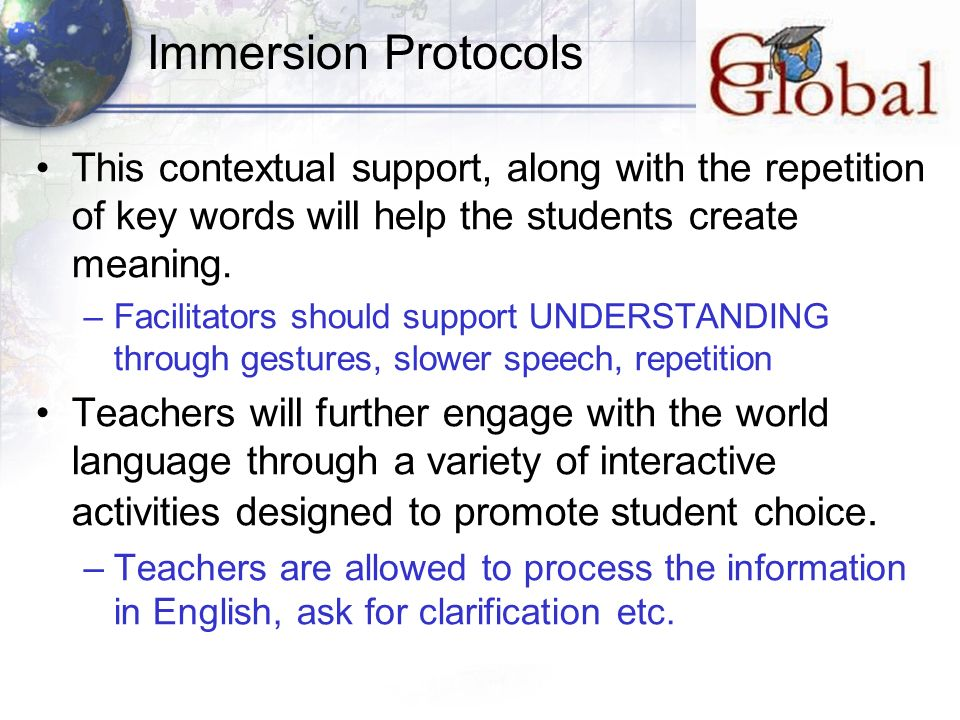 Immersion Protocols This contextual support, along with the repetition of key words will help the students create meaning.