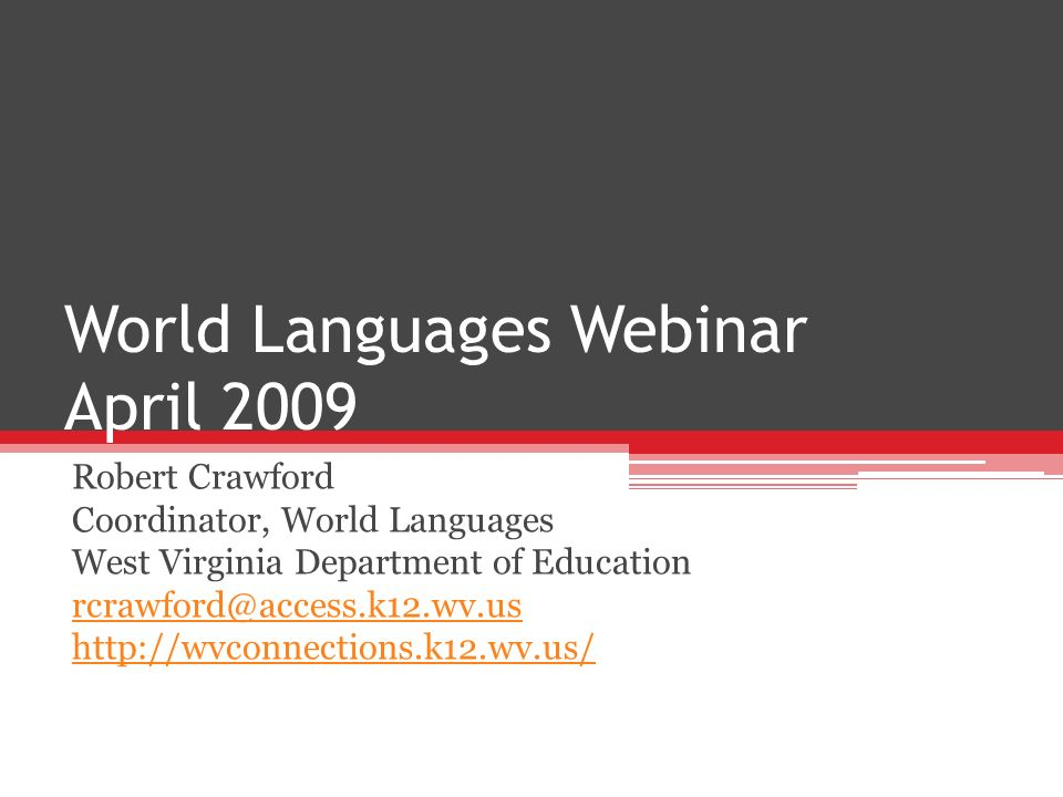 World Languages Webinar April 2009 Robert Crawford Coordinator, World Languages West Virginia Department of Education rcrawford@access.k12.wv.us http://wvconnections.k12.wv.us/