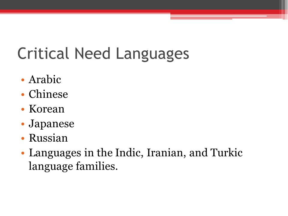 Critical Need Languages Arabic Chinese Korean Japanese Russian Languages in the Indic, Iranian, and Turkic language families.